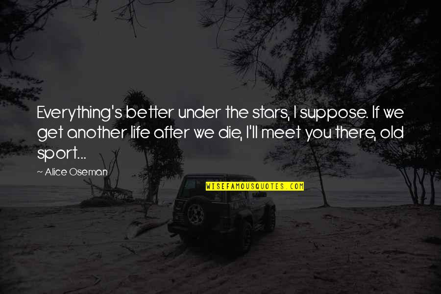 If We Meet Quotes By Alice Oseman: Everything's better under the stars, I suppose. If