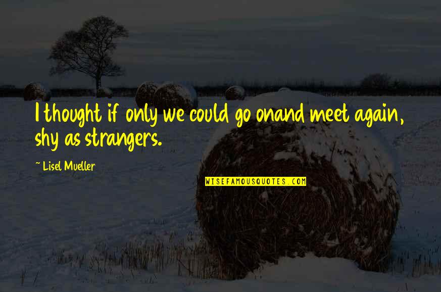If We Meet Quotes By Lisel Mueller: I thought if only we could go onand
