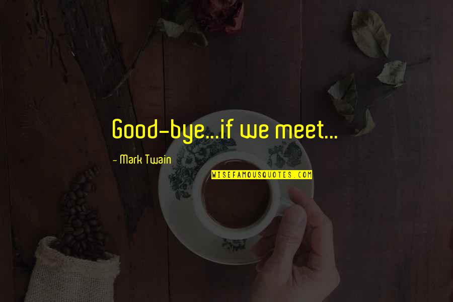 If We Meet Quotes By Mark Twain: Good-bye...if we meet...