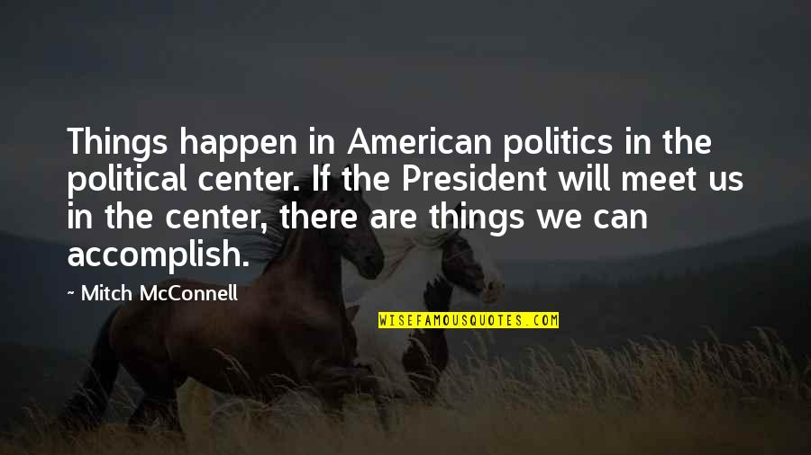 If We Meet Quotes By Mitch McConnell: Things happen in American politics in the political