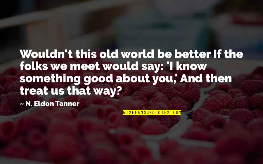 If We Meet Quotes By N. Eldon Tanner: Wouldn't this old world be better If the
