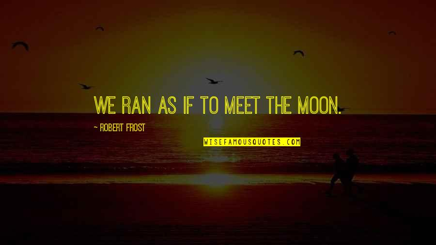 If We Meet Quotes By Robert Frost: We ran as if to meet the moon.