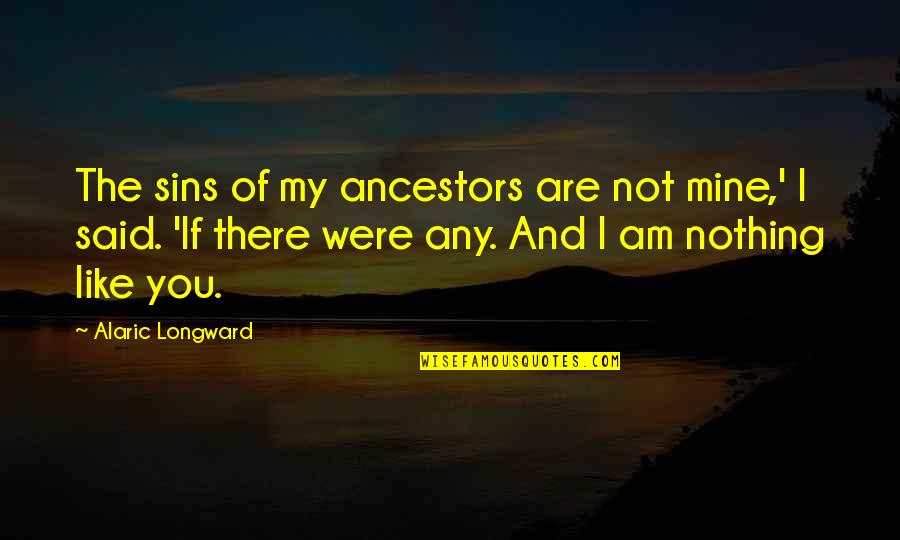 If You Are Mine Quotes By Alaric Longward: The sins of my ancestors are not mine,'