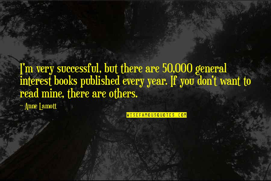 If You Are Mine Quotes By Anne Lamott: I'm very successful, but there are 50,000 general