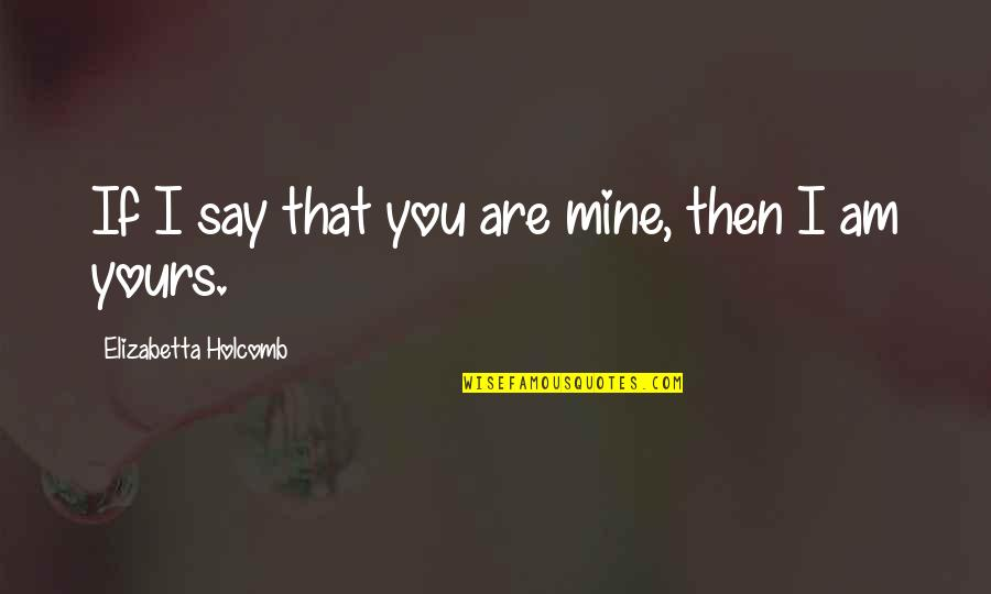 If You Are Mine Quotes By Elizabetta Holcomb: If I say that you are mine, then