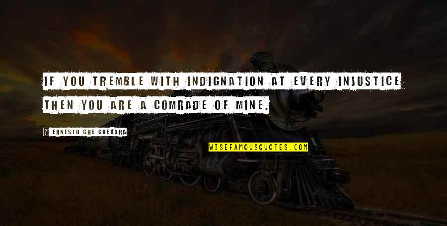 If You Are Mine Quotes By Ernesto Che Guevara: If you tremble with indignation at every injustice