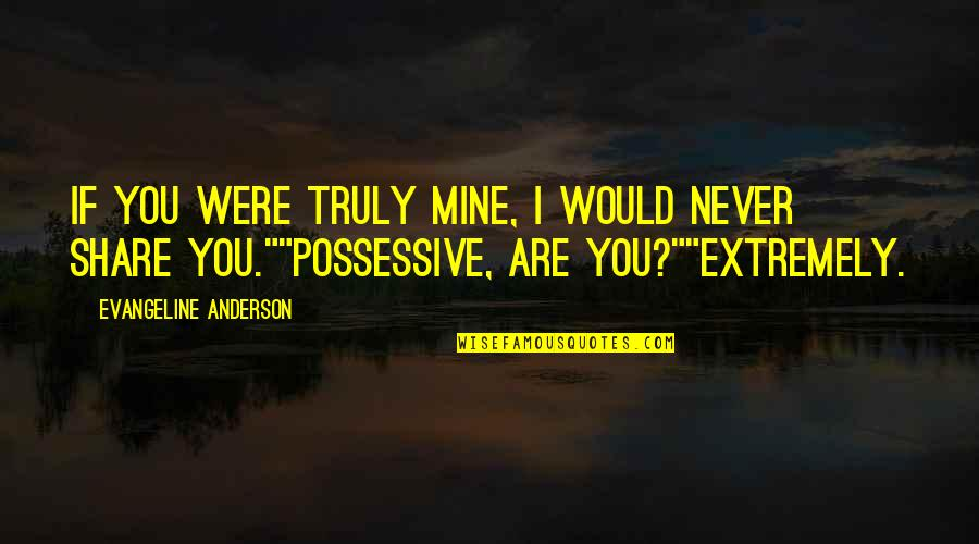 If You Are Mine Quotes By Evangeline Anderson: If you were truly mine, I would never