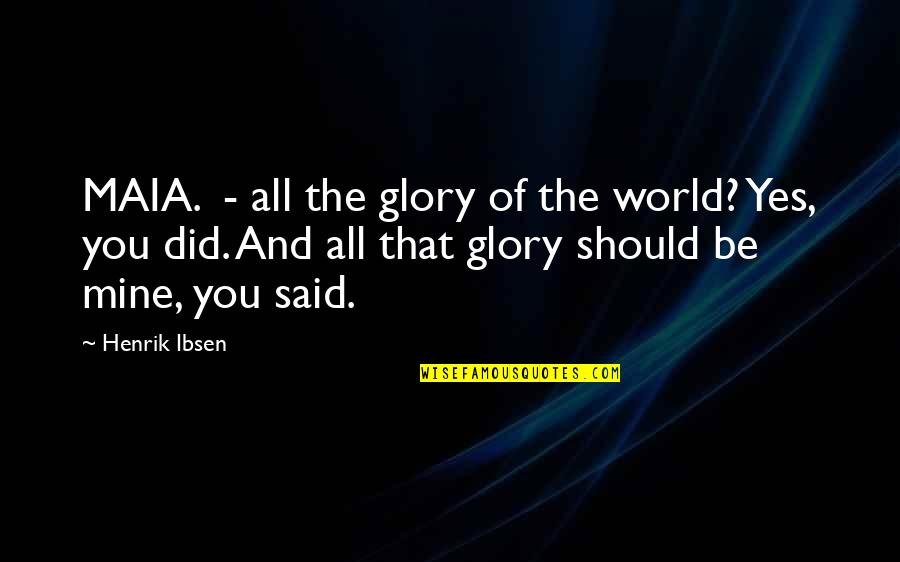 If You Are Mine Quotes By Henrik Ibsen: MAIA. - all the glory of the world?