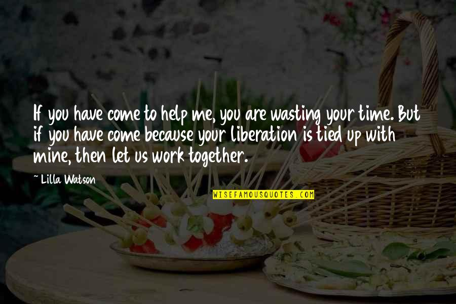 If You Are Mine Quotes By Lilla Watson: If you have come to help me, you