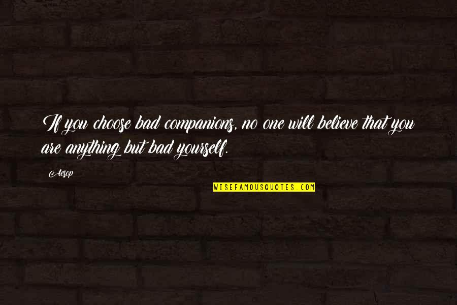 If You Believe Yourself Quotes By Aesop: If you choose bad companions, no one will