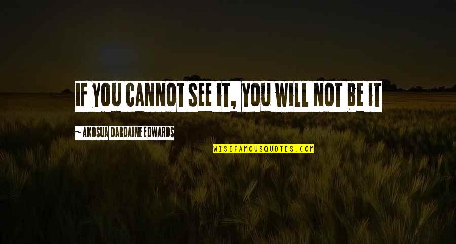 If You Believe Yourself Quotes By Akosua Dardaine Edwards: If you cannot see it, you will not