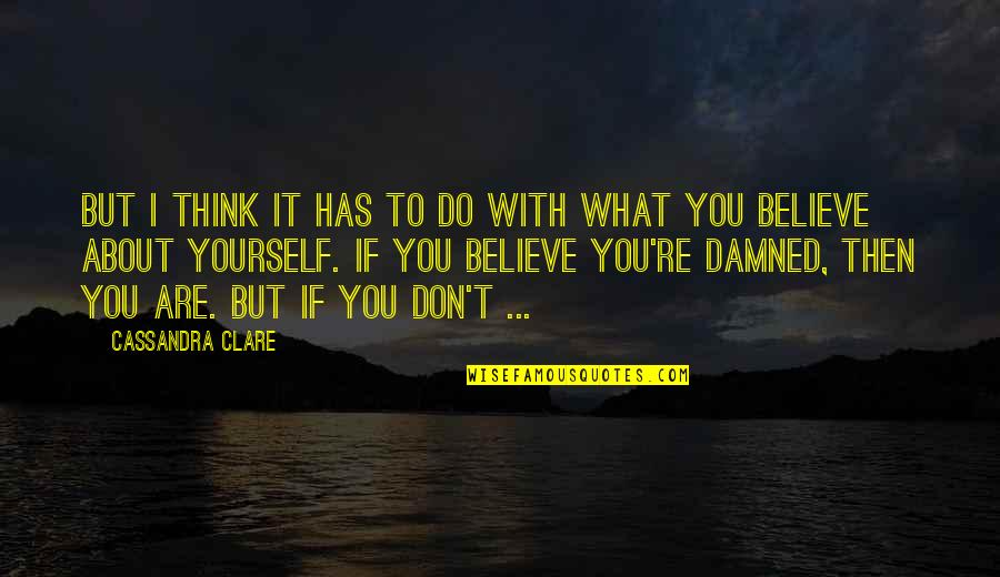 If You Believe Yourself Quotes By Cassandra Clare: But I think it has to do with