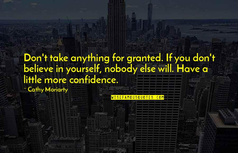 If You Believe Yourself Quotes By Cathy Moriarty: Don't take anything for granted. If you don't