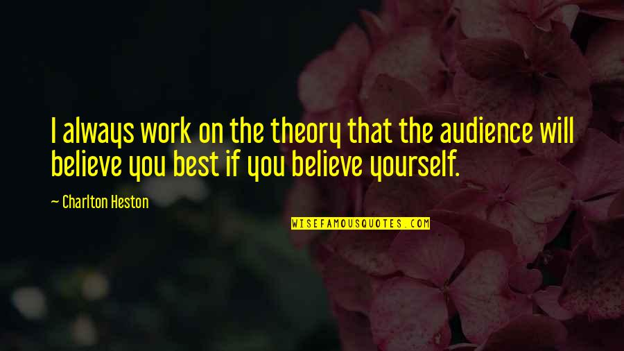 If You Believe Yourself Quotes By Charlton Heston: I always work on the theory that the