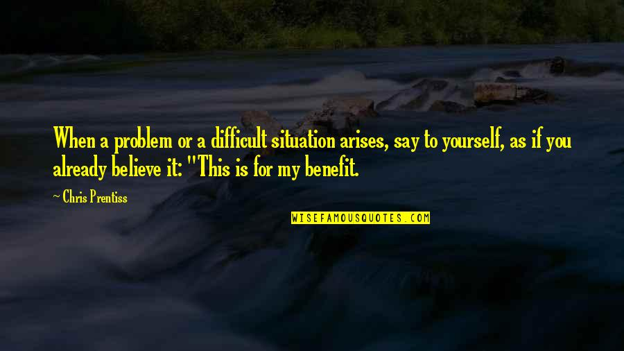 If You Believe Yourself Quotes By Chris Prentiss: When a problem or a difficult situation arises,