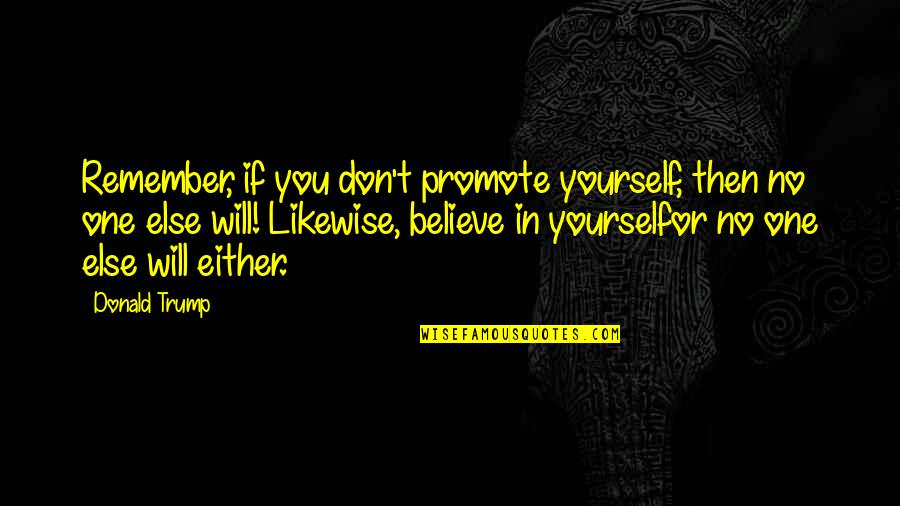 If You Believe Yourself Quotes By Donald Trump: Remember, if you don't promote yourself, then no