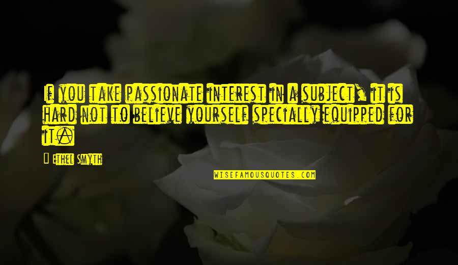 If You Believe Yourself Quotes By Ethel Smyth: If you take passionate interest in a subject,