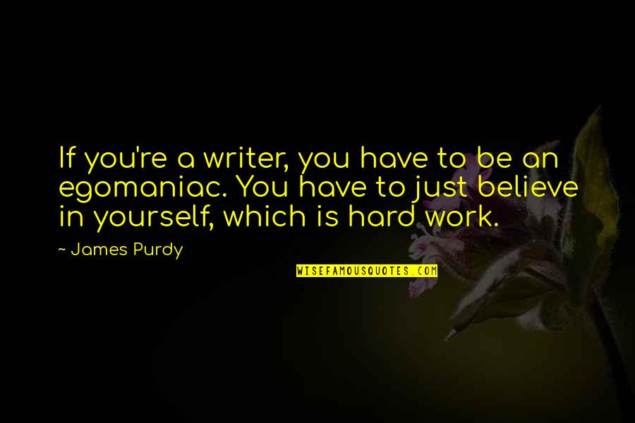 If You Believe Yourself Quotes By James Purdy: If you're a writer, you have to be