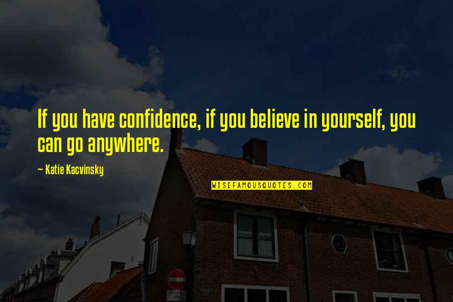 If You Believe Yourself Quotes By Katie Kacvinsky: If you have confidence, if you believe in