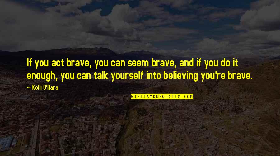 If You Believe Yourself Quotes By Kelli O'Hara: If you act brave, you can seem brave,