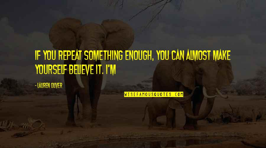 If You Believe Yourself Quotes By Lauren Oliver: If you repeat something enough, you can almost