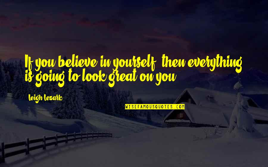 If You Believe Yourself Quotes By Leigh Lezark: If you believe in yourself, then everything is