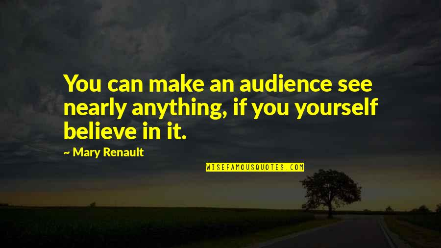 If You Believe Yourself Quotes By Mary Renault: You can make an audience see nearly anything,