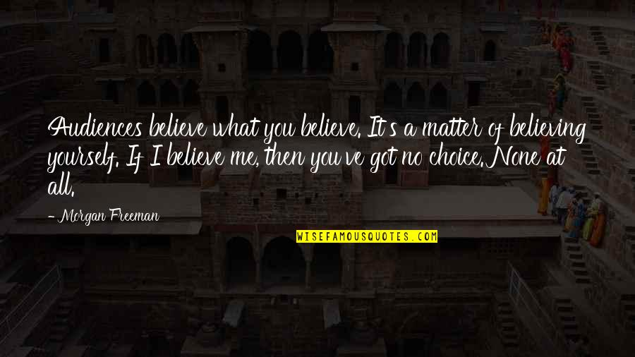 If You Believe Yourself Quotes By Morgan Freeman: Audiences believe what you believe. It's a matter