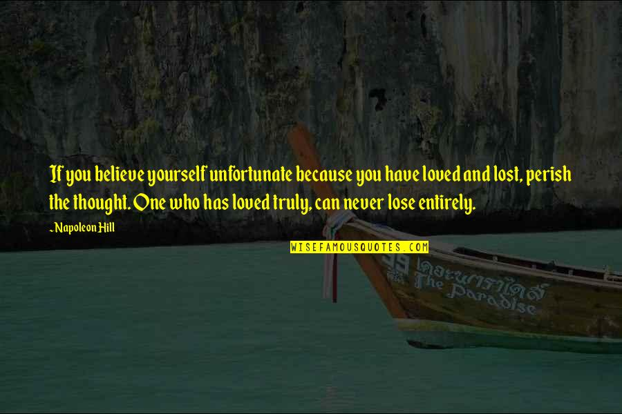 If You Believe Yourself Quotes By Napoleon Hill: If you believe yourself unfortunate because you have