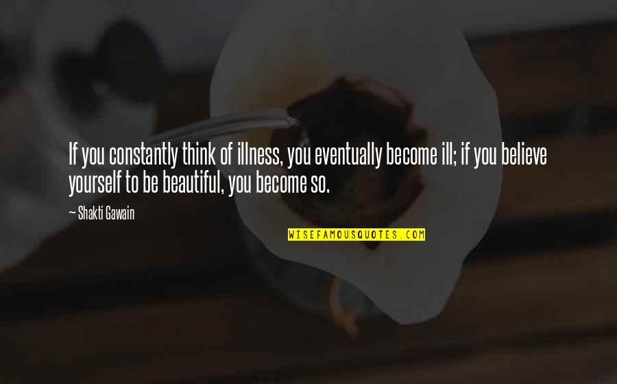 If You Believe Yourself Quotes By Shakti Gawain: If you constantly think of illness, you eventually