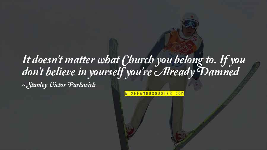 If You Believe Yourself Quotes By Stanley Victor Paskavich: It doesn't matter what Church you belong to.