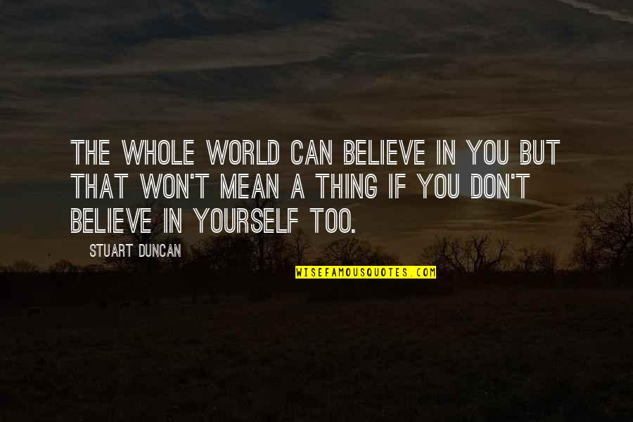 If You Believe Yourself Quotes By Stuart Duncan: The whole world can believe in you but