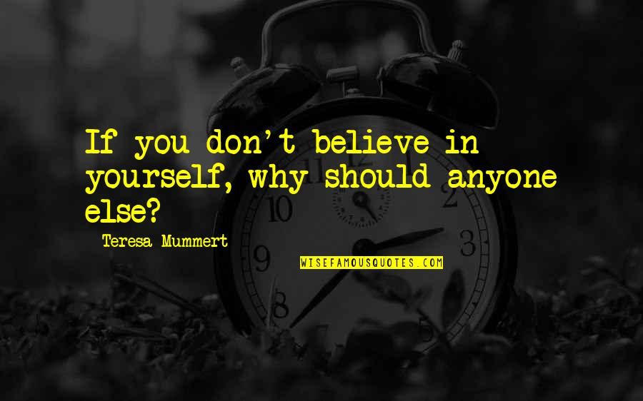 If You Believe Yourself Quotes By Teresa Mummert: If you don't believe in yourself, why should