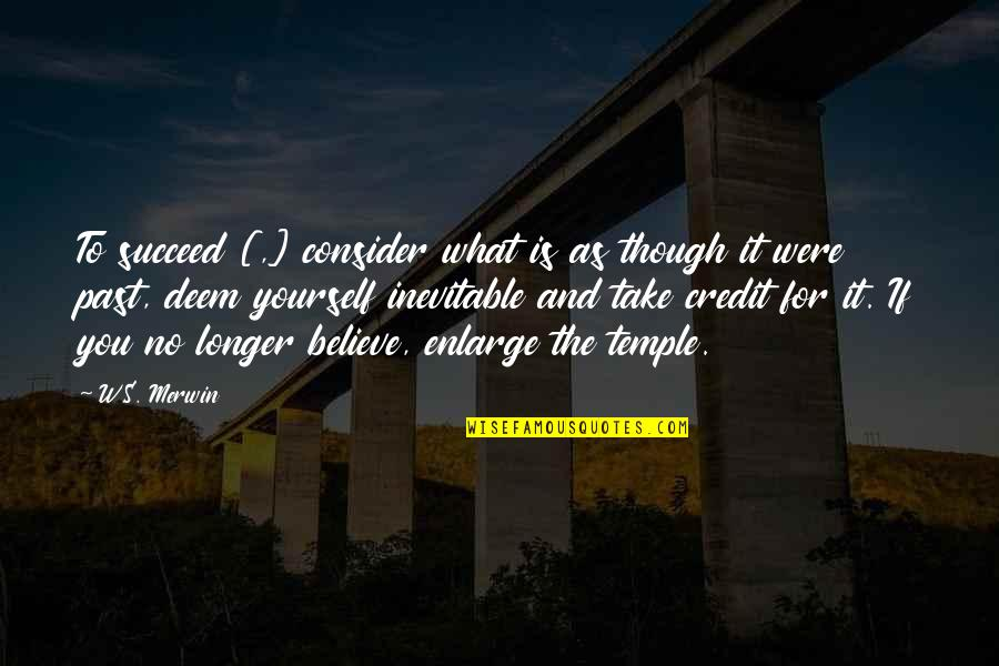 If You Believe Yourself Quotes By W.S. Merwin: To succeed [,] consider what is as though