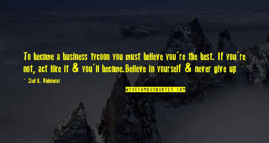 If You Believe Yourself Quotes By Ziad K. Abdelnour: To become a business tycoon you must believe