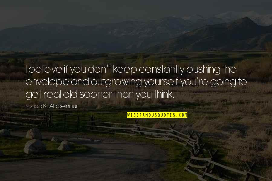 If You Believe Yourself Quotes By Ziad K. Abdelnour: I believe if you don't keep constantly pushing