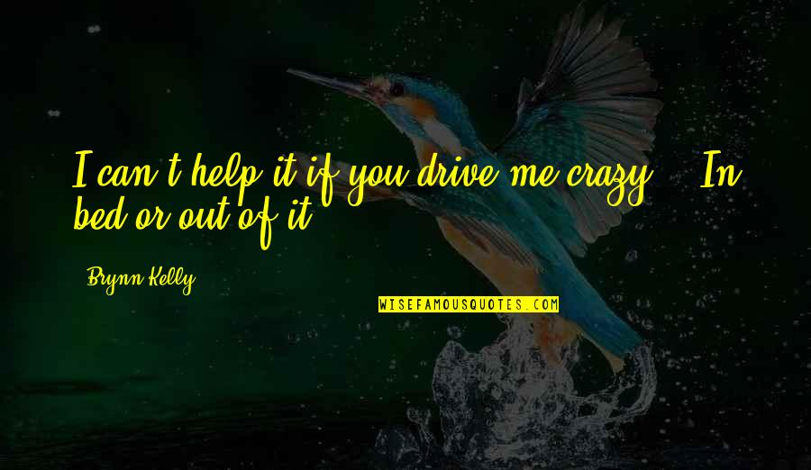 If You Can Help Quotes By Brynn Kelly: I can't help it if you drive me