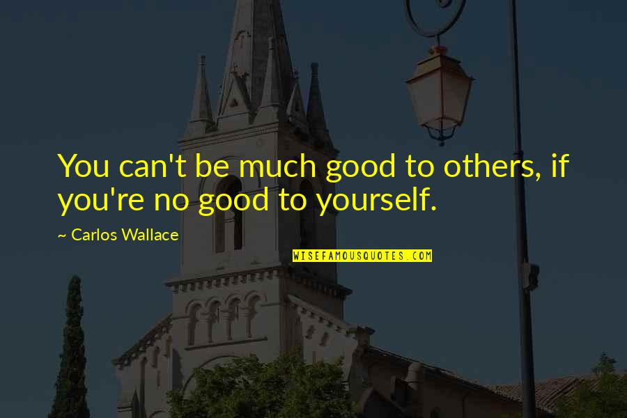 If You Can Help Quotes By Carlos Wallace: You can't be much good to others, if