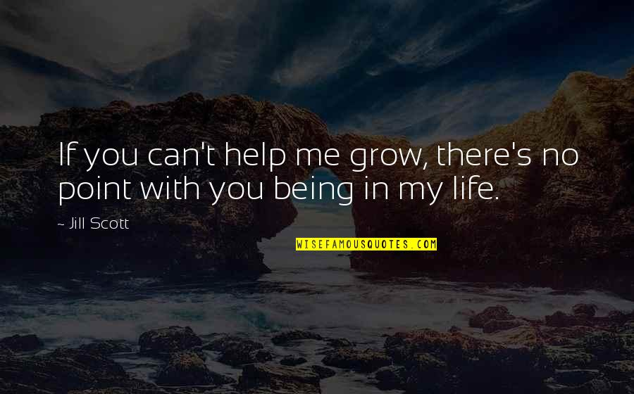 If You Can Help Quotes By Jill Scott: If you can't help me grow, there's no