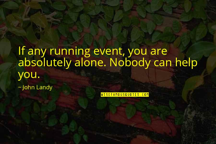 If You Can Help Quotes By John Landy: If any running event, you are absolutely alone.