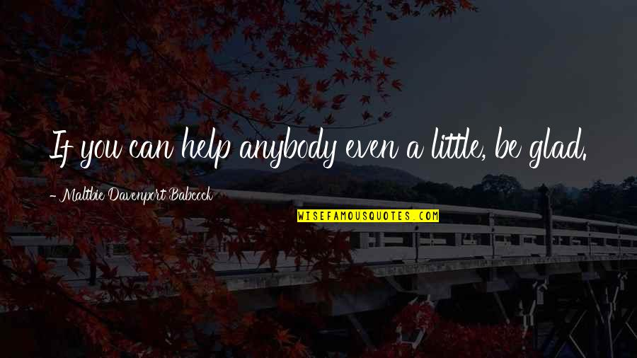 If You Can Help Quotes By Maltbie Davenport Babcock: If you can help anybody even a little,