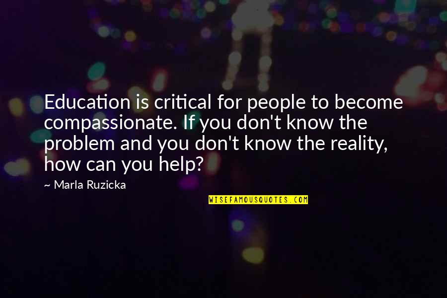 If You Can Help Quotes By Marla Ruzicka: Education is critical for people to become compassionate.