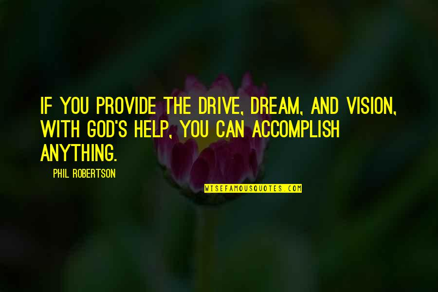 If You Can Help Quotes By Phil Robertson: If you provide the drive, dream, and vision,