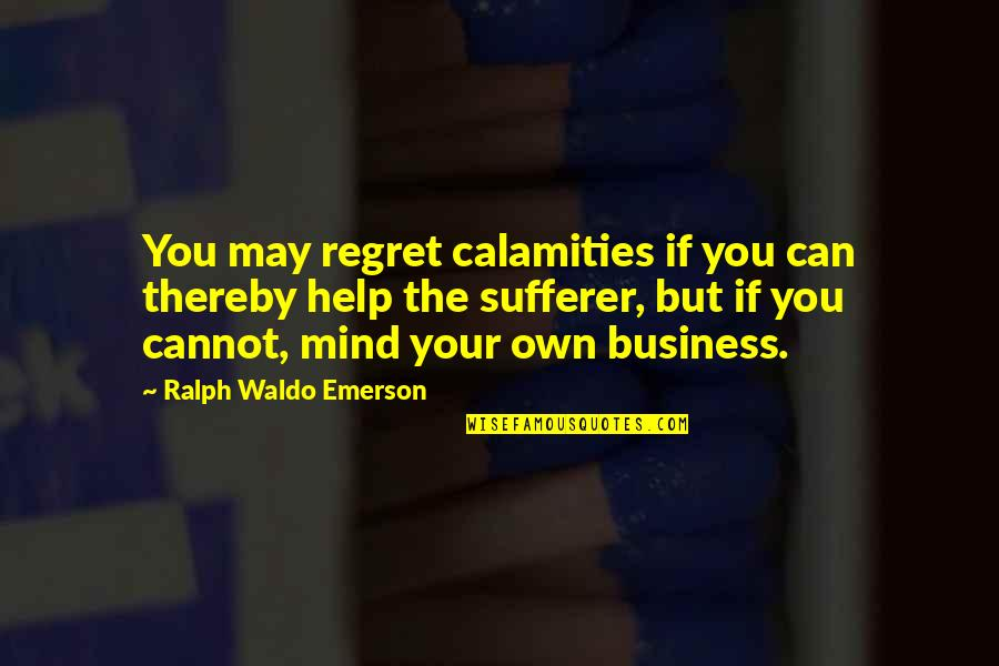 If You Can Help Quotes By Ralph Waldo Emerson: You may regret calamities if you can thereby