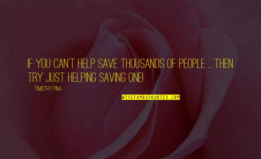 If You Can Help Quotes By Timothy Pina: If you can't help save thousands of people
