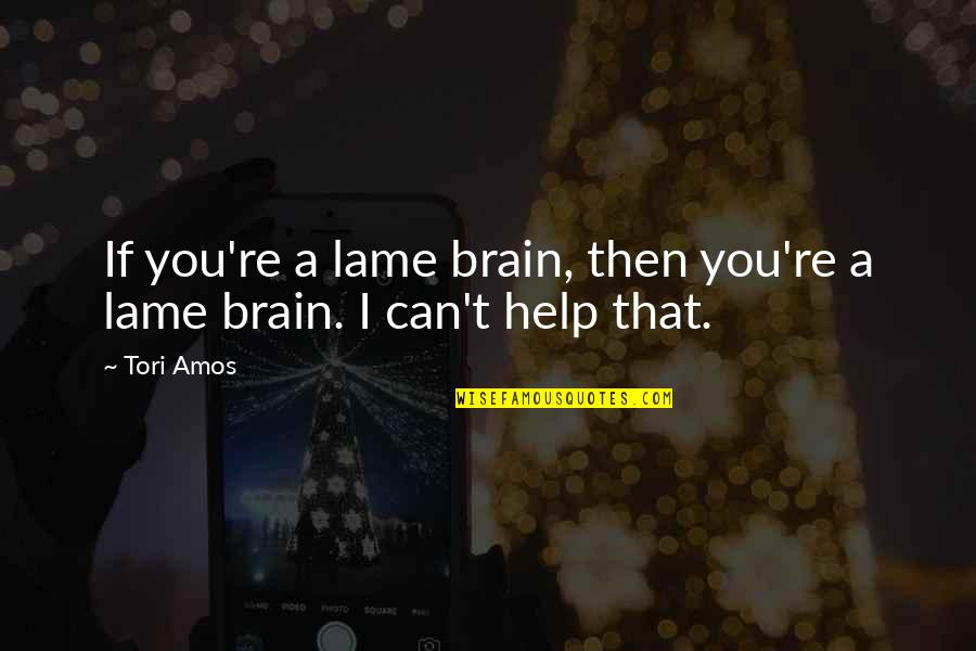 If You Can Help Quotes By Tori Amos: If you're a lame brain, then you're a