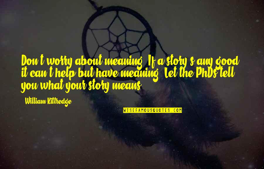 If You Can Help Quotes By William Kittredge: Don't worry about meaning. If a story's any