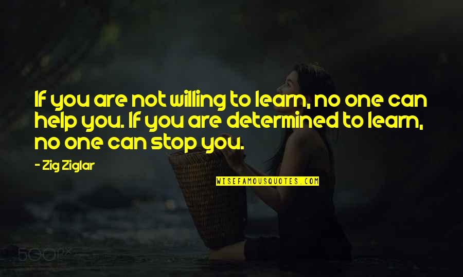 If You Can Help Quotes By Zig Ziglar: If you are not willing to learn, no