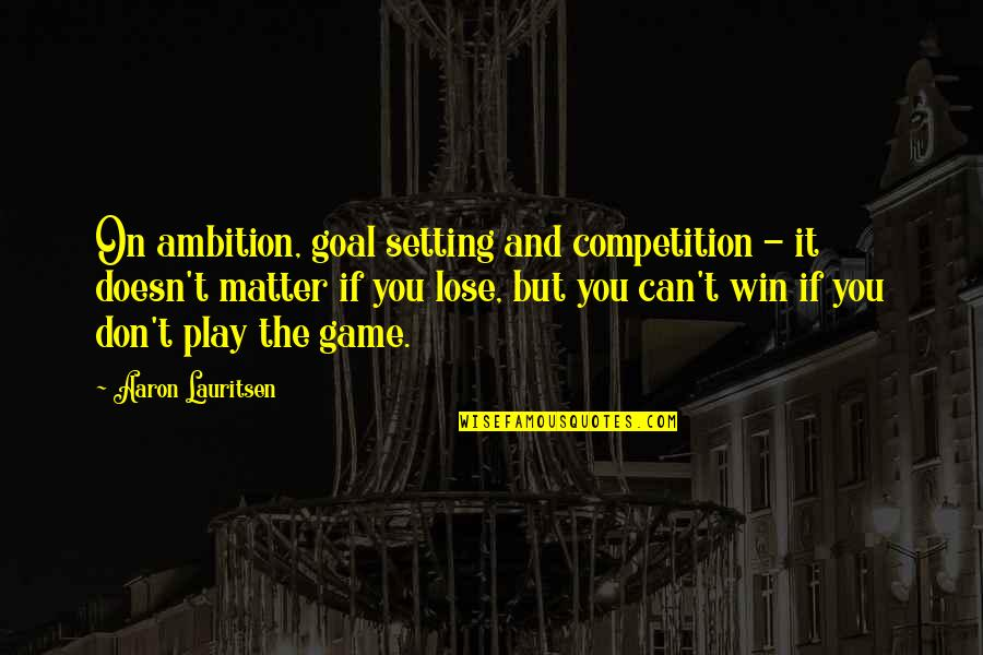 If You Can't Win Quotes By Aaron Lauritsen: On ambition, goal setting and competition - it