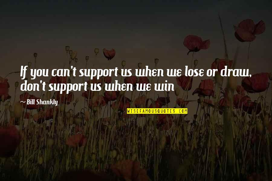 If You Can't Win Quotes By Bill Shankly: If you can't support us when we lose